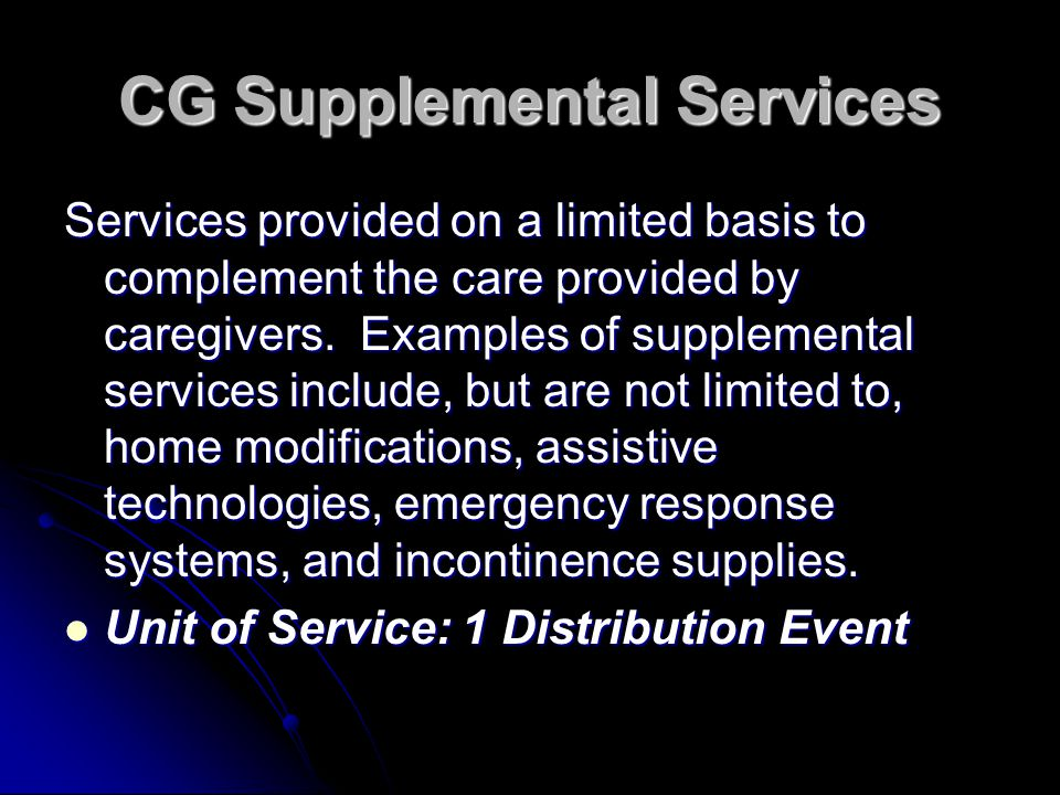 CG Supplemental Services Services provided on a limited basis to complement the care provided by caregivers. Examples of supplemental services include