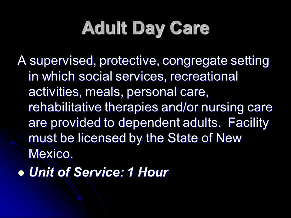 Adult Day Care A supervised, protective, congregate setting in which social services, recreational activities, meals, personal care, rehabilitative th