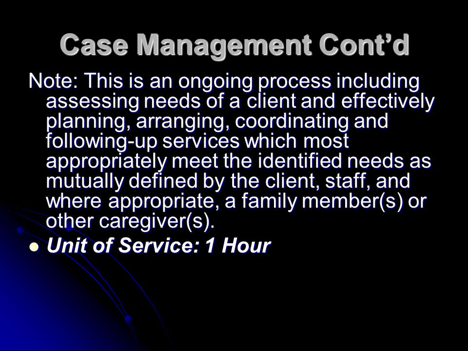 Note: This is an ongoing process including assessing needs of a client and effectively planning, arranging, coordinating and following-up services whi