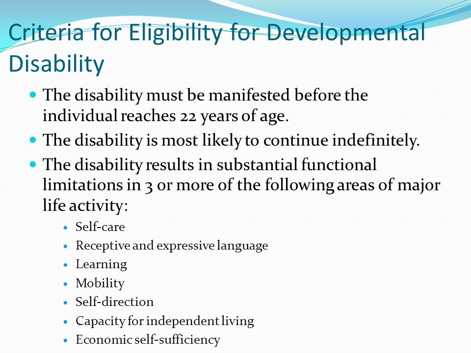 Criteria for Eligibility for Developmental Disability The disability must be manifested before the individual reaches 22 years of age.