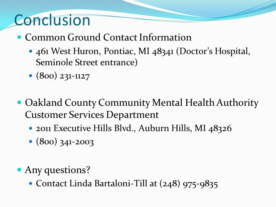 Conclusion Common Ground Contact Information 461 West Huron, Pontiac, MI 48341 (Doctor's Hospital, Seminole Street entrance) (800) 231-1127 Oakland County Community Mental Health Authority Customer Services Department 2011 Executive Hills Blvd., Auburn Hills, MI 48326 (800) 341-2003 Any questions.