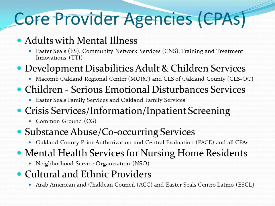 Core Provider Agencies (CPAs) Adults with Mental Illness Easter Seals (ES), Community Network Services (CNS), Training and Treatment Innovations (TTI) Development Disabilities Adult & Children Services Macomb Oakland Regional Center (MORC) and CLS of Oakland County (CLS-OC) Children - Serious Emotional Disturbances Services Easter Seals Family Services and Oakland Family Services Crisis Services/Information/Inpatient Screening Common Ground (CG) Substance Abuse/Co-occurring Services Oakland County Prior Authorization and Central Evaluation (PACE) and all CPAs Mental Health Services for Nursing Home Residents Neighborhood Service Organization (NSO) Cultural and Ethnic Providers Arab American and Chaldean Council (ACC) and Easter Seals Centro Latino (ESCL)