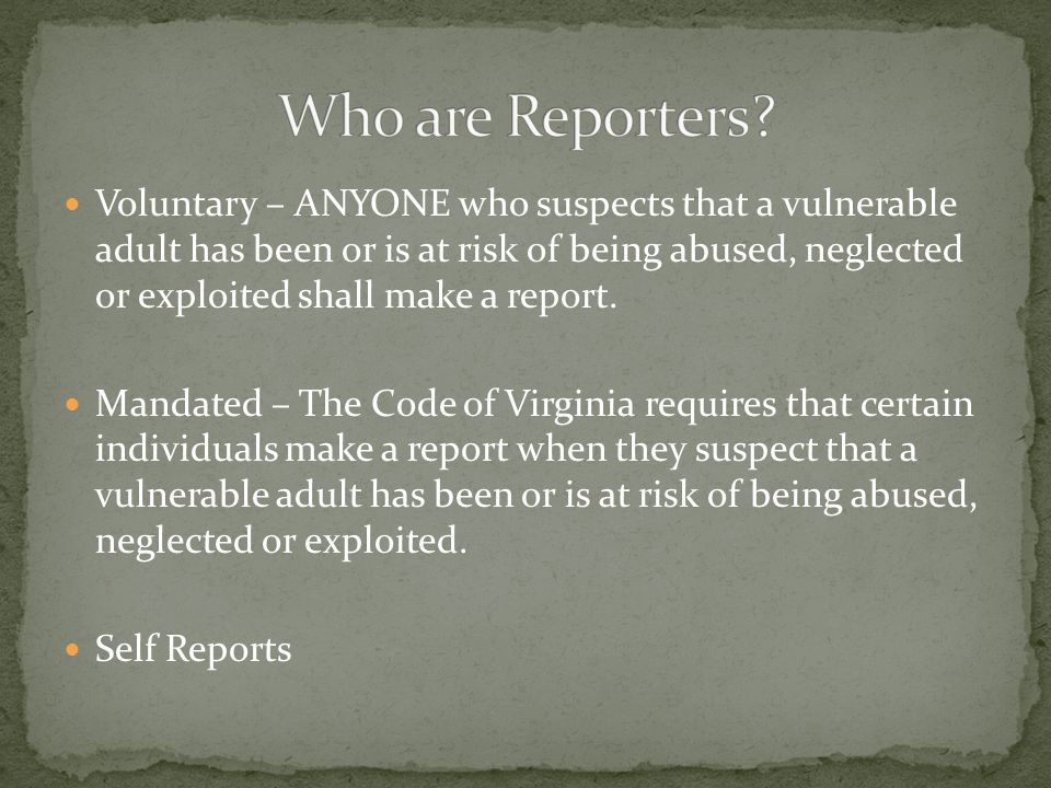 Voluntary – ANYONE who suspects that a vulnerable adult has been or is at risk of being abused, neglected or exploited shall make a report.