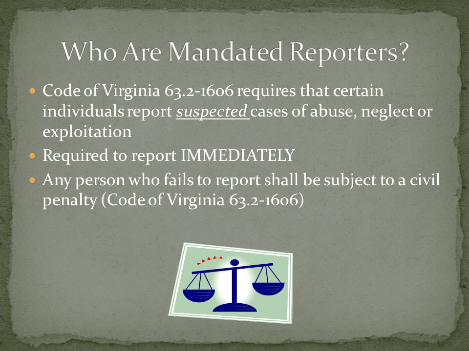 Code of Virginia 63.2-1606 requires that certain individuals report suspected cases of abuse, neglect or exploitation Required to report IMMEDIATELY Any person who fails to report shall be subject to a civil penalty (Code of Virginia 63.2-1606)