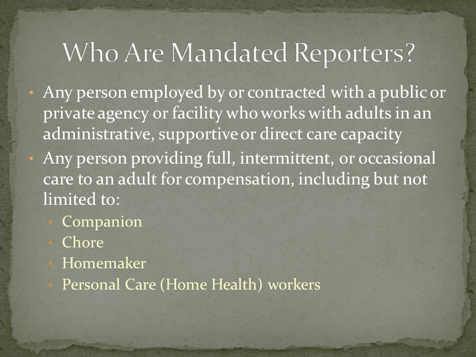 Any person employed by or contracted with a public or private agency or facility who works with adults in an administrative, supportive or direct care capacity Any person providing full, intermittent, or occasional care to an adult for compensation, including but not limited to: Companion Chore Homemaker Personal Care (Home Health) workers