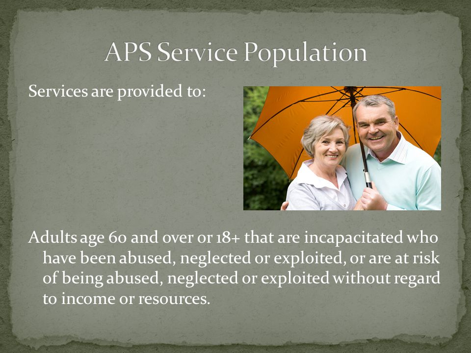 Services are provided to: Adults age 60 and over or 18+ that are incapacitated who have been abused, neglected or exploited, or are at risk of being abused, neglected or exploited without regard to income or resources.