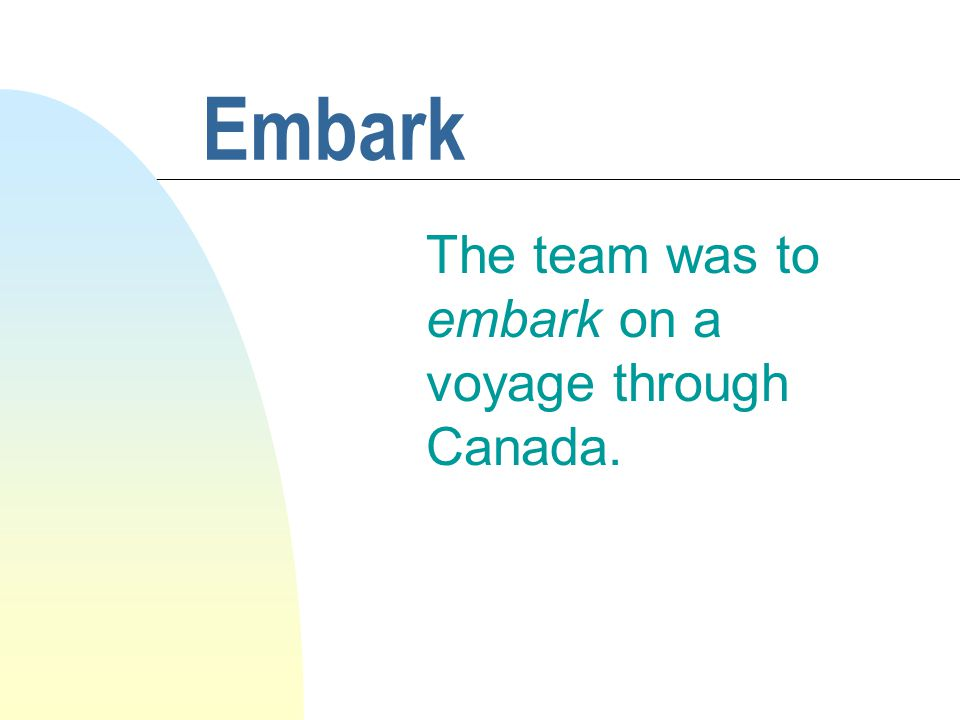Embark The team was to embark on a voyage through Canada.