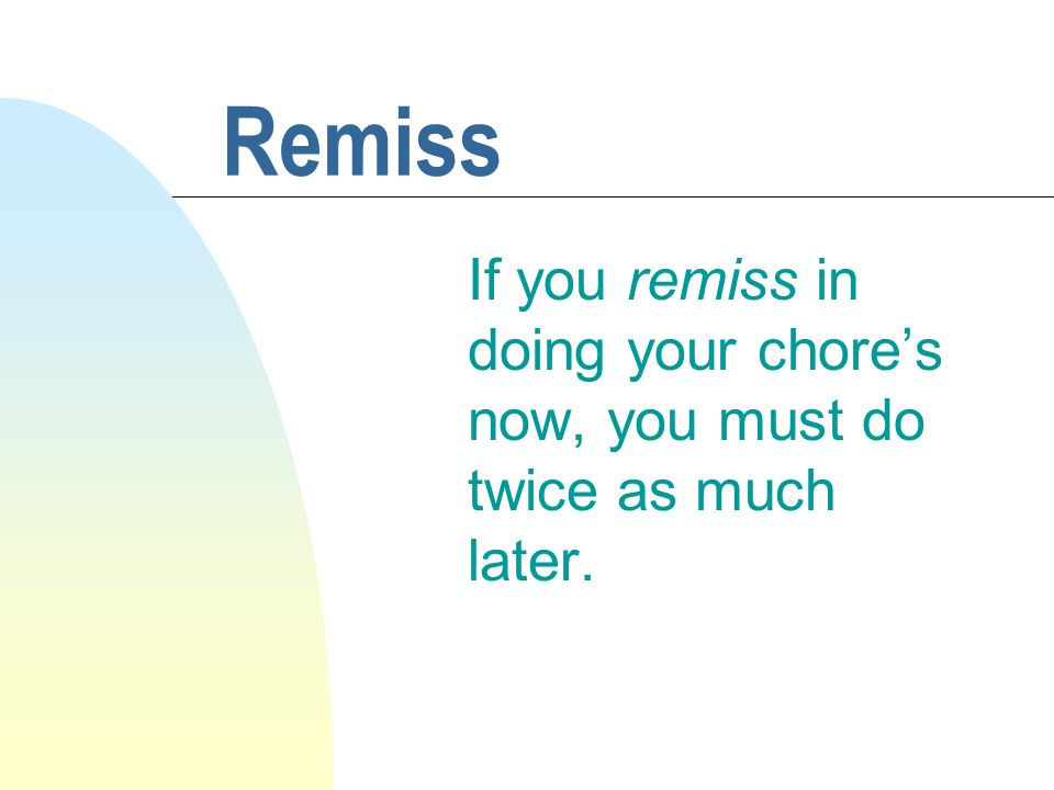 Remiss If you remiss in doing your chore's now, you must do twice as much later.