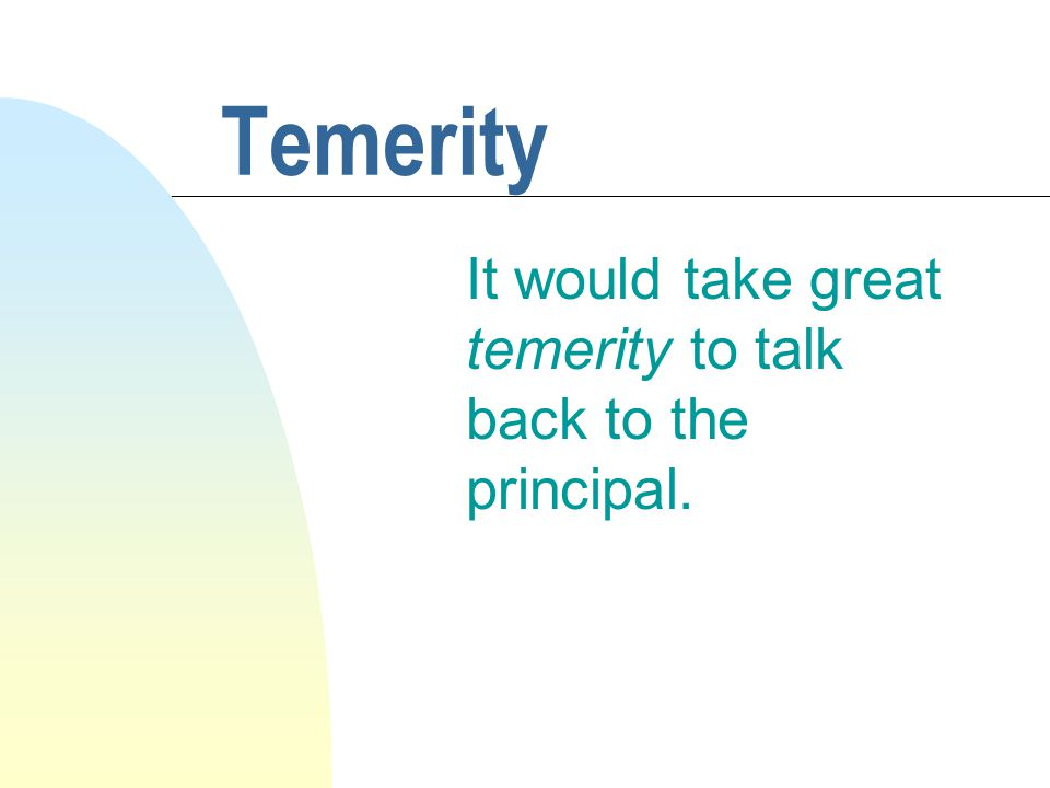 Temerity It would take great temerity to talk back to the principal.