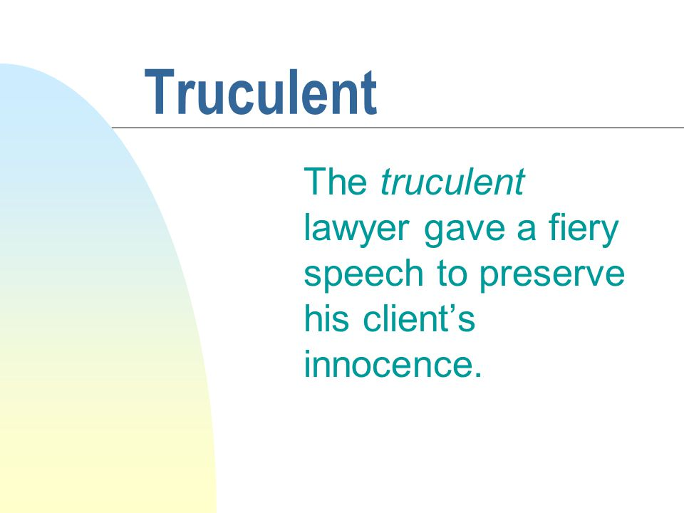 Truculent The truculent lawyer gave a fiery speech to preserve his client's innocence.