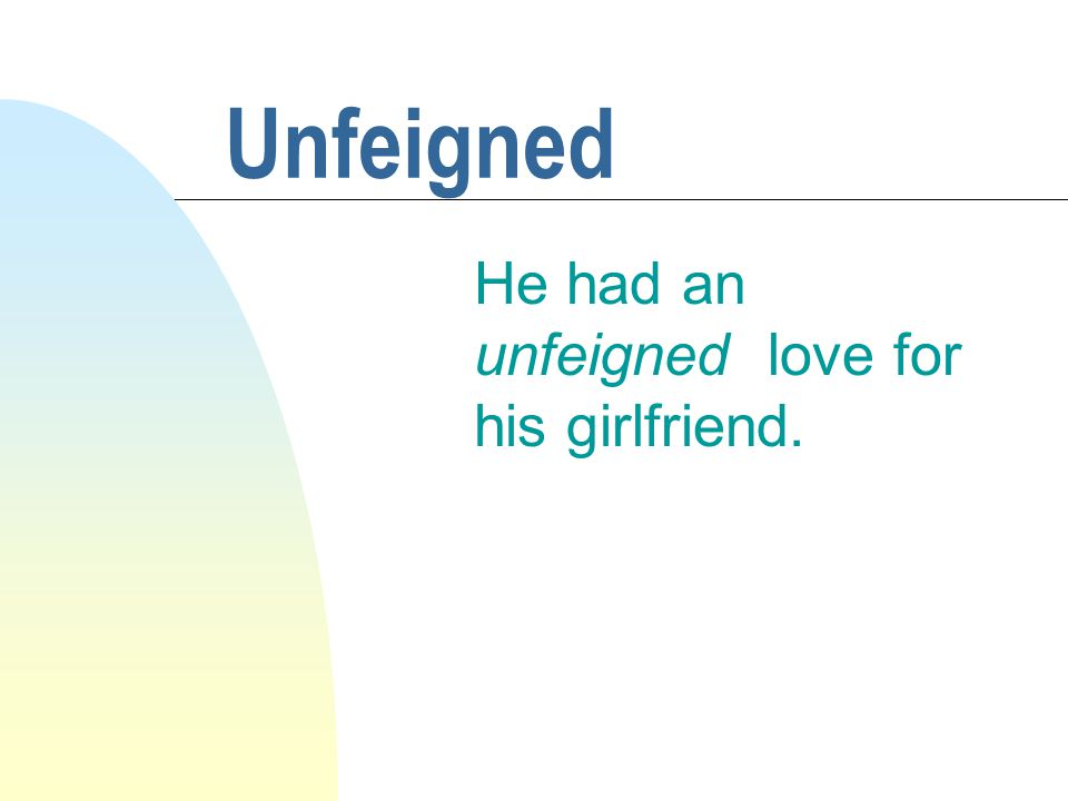 Unfeigned He had an unfeigned love for his girlfriend.