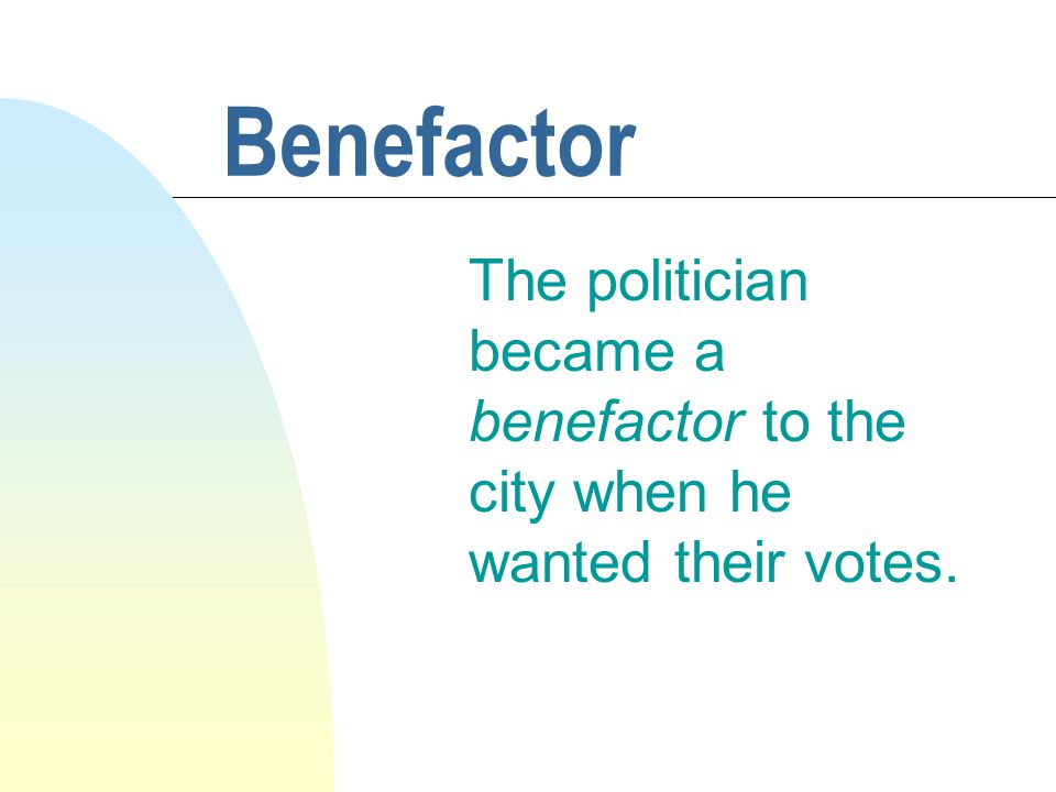 Benefactor The politician became a benefactor to the city when he wanted their votes.