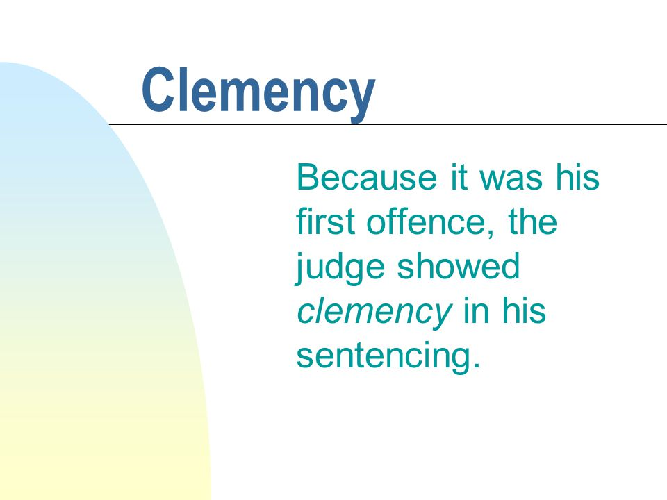 Clemency Because it was his first offence, the judge showed clemency in his sentencing.