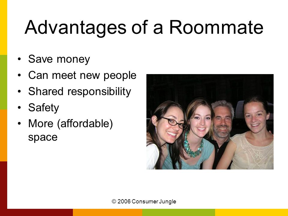 © 2006 Consumer Jungle Disadvantages of a Roommate Limited privacy Potential conflicts Financial risk for their portion of the rent Difficult to get rid of a problem roommate