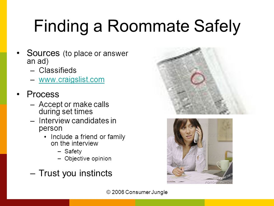 © 2006 Consumer Jungle Finding a Roommate Safely Sources (to place or answer an ad) –Classifieds –www.craigslist.comwww.craigslist.com Process –Accept or make calls during set times –Interview candidates in person Include a friend or family on the interview –Safety –Objective opinion –Trust you instincts
