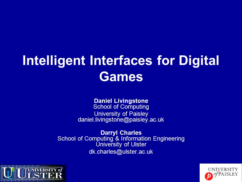 Intelligent Interfaces for Digital Games Daniel Livingstone School of Computing University of Paisley daniel.livingstone@paisley.ac.uk Darryl Charles School of Computing & Information Engineering University of Ulster dk.charles@ulster.ac.uk