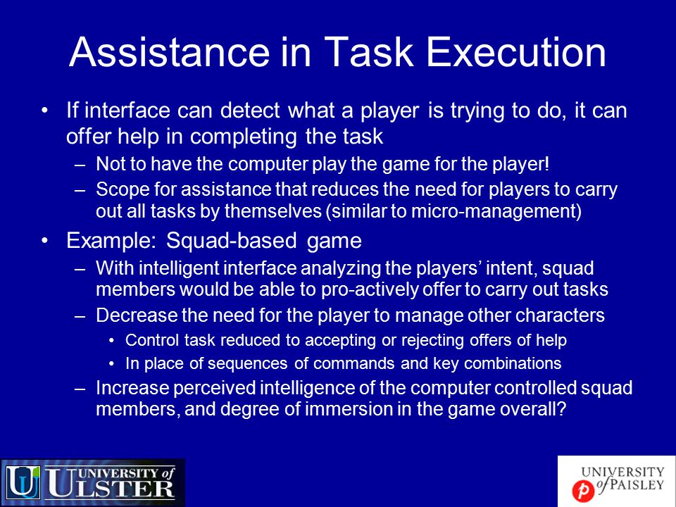 Assistance in Task Execution If interface can detect what a player is trying to do, it can offer help in completing the task –Not to have the computer play the game for the player.
