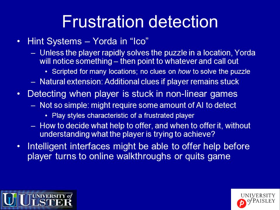 Frustration detection Hint Systems – Yorda in Ico –Unless the player rapidly solves the puzzle in a location, Yorda will notice something – then point to whatever and call out Scripted for many locations; no clues on how to solve the puzzle –Natural extension: Additional clues if player remains stuck Detecting when player is stuck in non-linear games –Not so simple: might require some amount of AI to detect Play styles characteristic of a frustrated player –How to decide what help to offer, and when to offer it, without understanding what the player is trying to achieve.