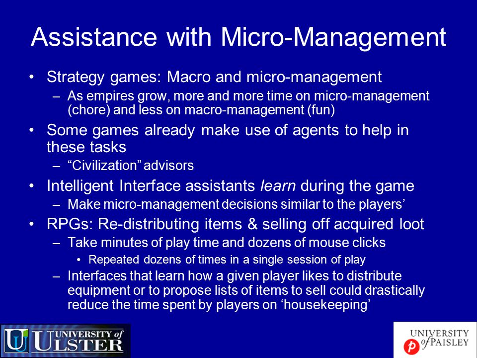 Assistance with Micro-Management Strategy games: Macro and micro-management –As empires grow, more and more time on micro-management (chore) and less on macro-management (fun) Some games already make use of agents to help in these tasks – Civilization advisors Intelligent Interface assistants learn during the game –Make micro-management decisions similar to the players' RPGs: Re-distributing items & selling off acquired loot –Take minutes of play time and dozens of mouse clicks Repeated dozens of times in a single session of play –Interfaces that learn how a given player likes to distribute equipment or to propose lists of items to sell could drastically reduce the time spent by players on 'housekeeping'
