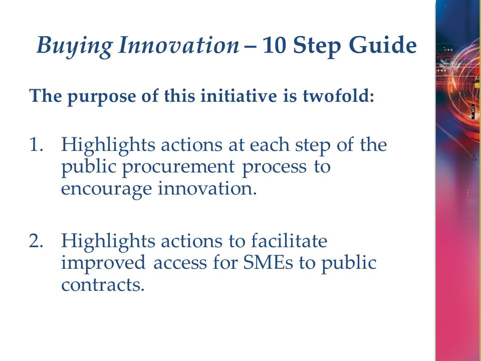 Buying Innovation – 10 Step Guide The purpose of this initiative is twofold: 1.Highlights actions at each step of the public procurement process to en