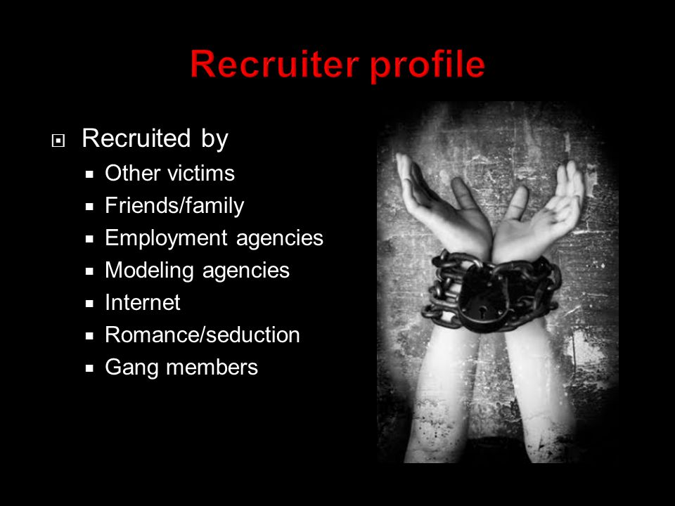  Recruited by  Other victims  Friends/family  Employment agencies  Modeling agencies  Internet  Romance/seduction  Gang members