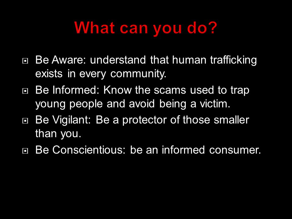  Be Aware: understand that human trafficking exists in every community.