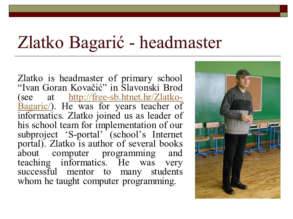 "Zlatko Bagarić - headmaster Zlatko is headmaster of primary school ""Ivan Goran Kovačić"" in Slavonski Brod (see at http://free-sb.htnet.hr/Zlatko- Baga"