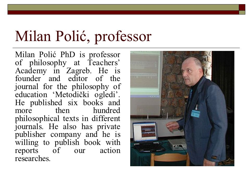 Milan Polić, professor Milan Polić PhD is professor of philosophy at Teachers' Academy in Zagreb. He is founder and editor of the journal for the phil