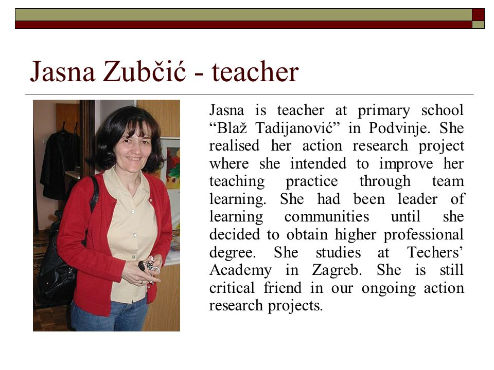 "Jasna Zubčić - teacher Jasna is teacher at primary school ""Blaž Tadijanović"" in Podvinje. She realised her action research project where she intended"