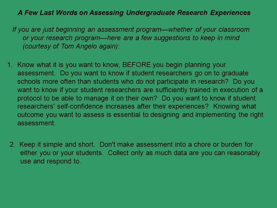 A Few Last Words on Assessing Undergraduate Research Experiences If you are just beginning an assessment program—whether of your classroom or your res