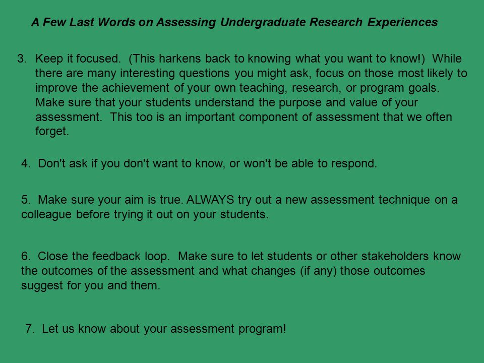 A Few Last Words on Assessing Undergraduate Research Experiences 3.Keep it focused. (This harkens back to knowing what you want to know!) While there