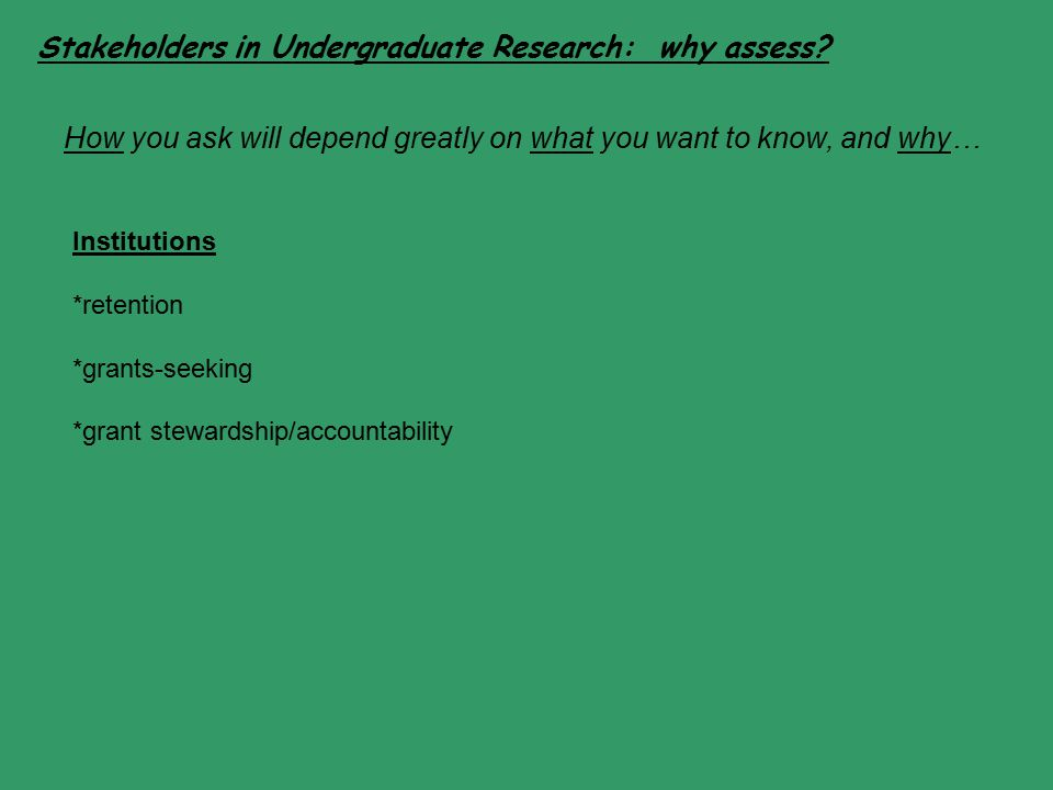 Stakeholders in Undergraduate Research: why assess? Institutions *retention *grants-seeking *grant stewardship/accountability How you ask will depend