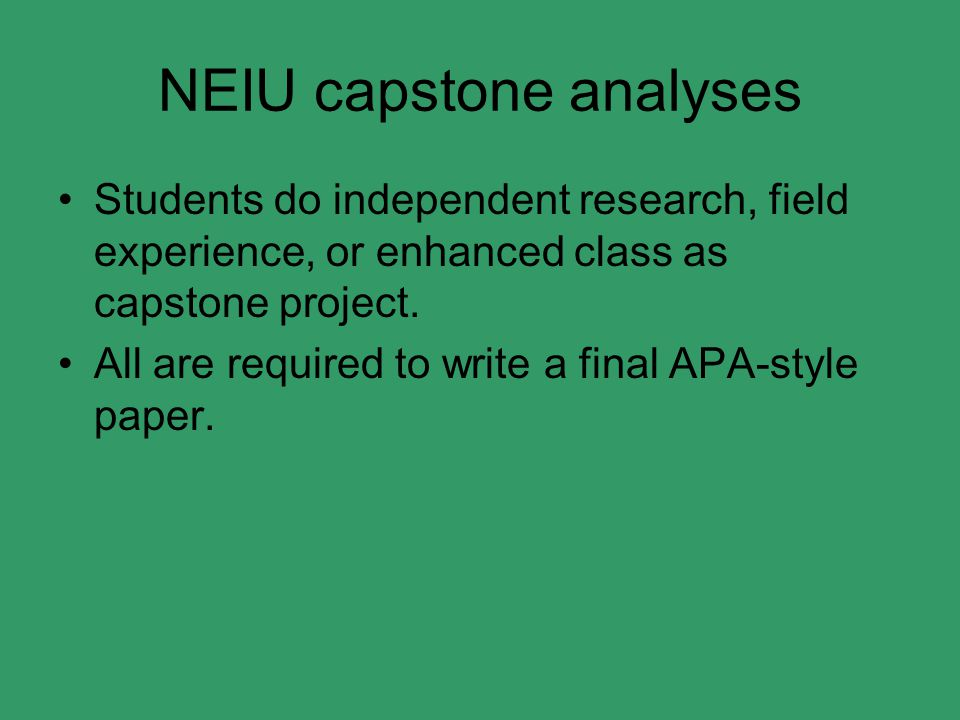 NEIU capstone analyses Students do independent research, field experience, or enhanced class as capstone project. All are required to write a final AP
