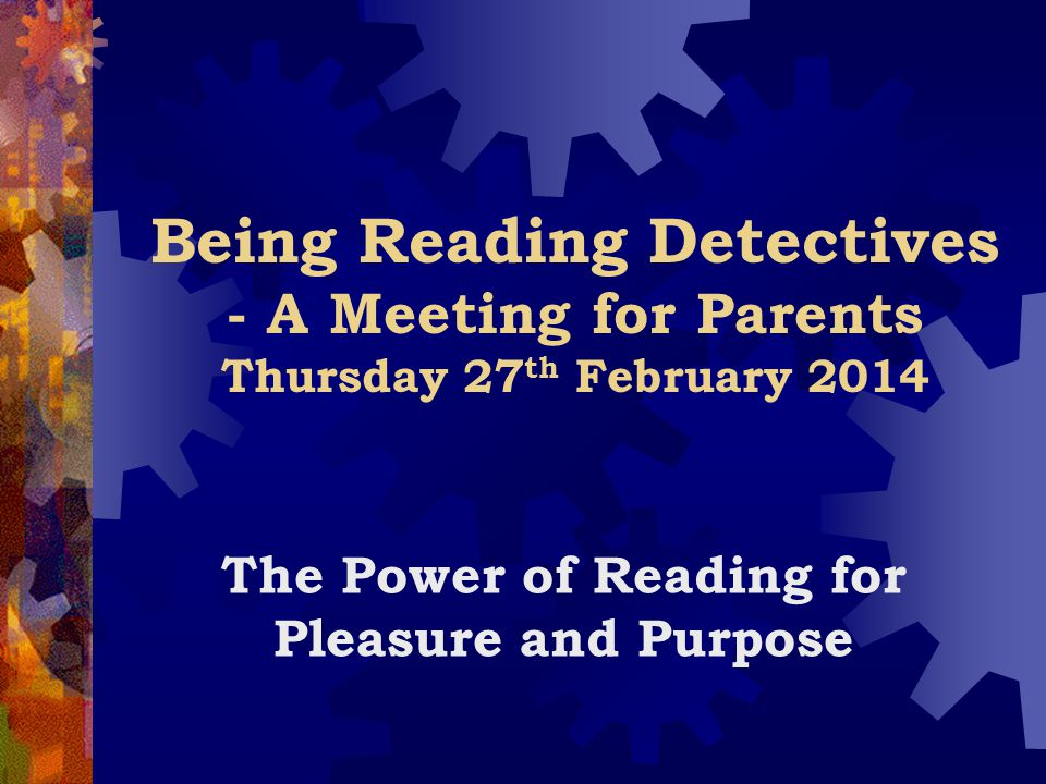 Being Reading Detectives - A Meeting for Parents Thursday 27 th February 2014 The Power of Reading for Pleasure and Purpose