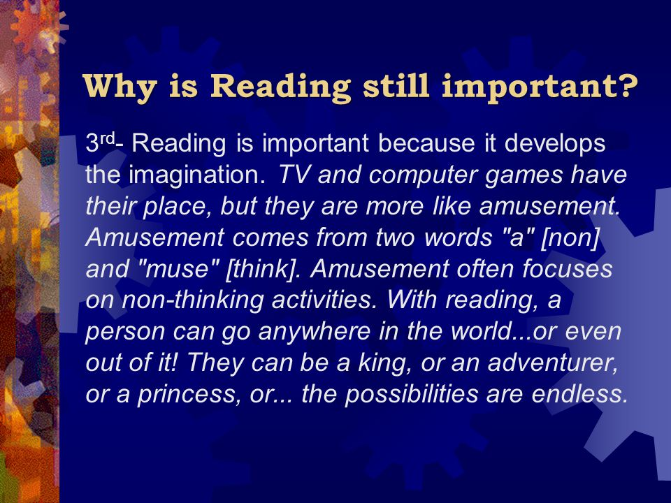 Why is Reading still important? 3 rd - Reading is important because it develops the imagination. TV and computer games have their place, but they are