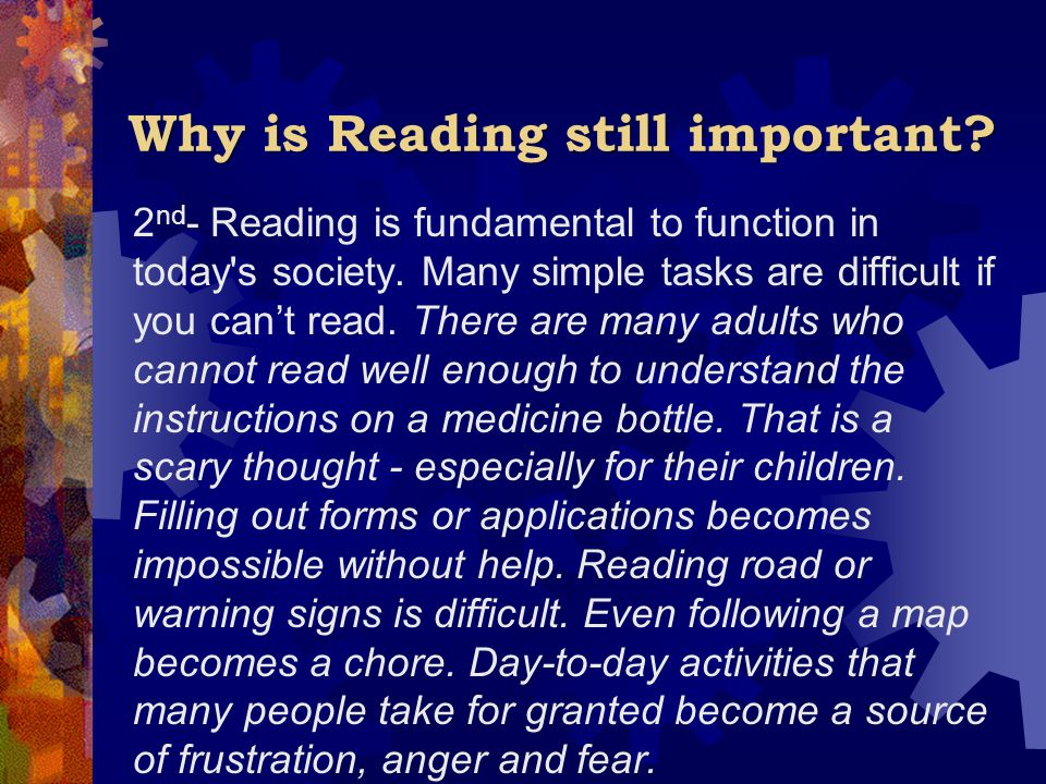 Why is Reading still important? 2 nd - Reading is fundamental to function in today's society. Many simple tasks are difficult if you can't read. There