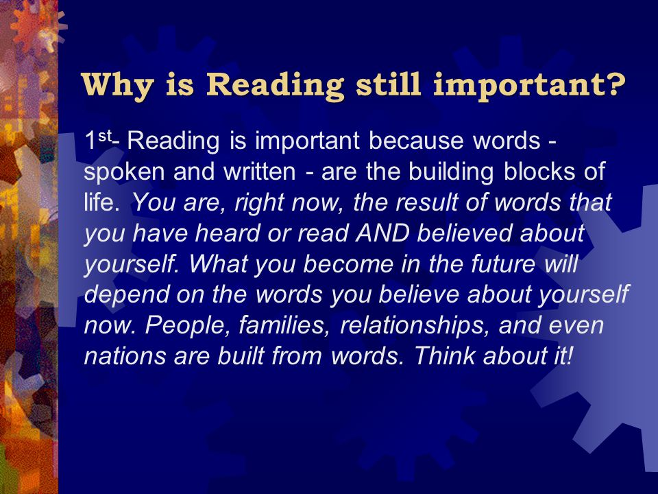 Why is Reading still important? 1 st - Reading is important because words - spoken and written - are the building blocks of life. You are, right now,