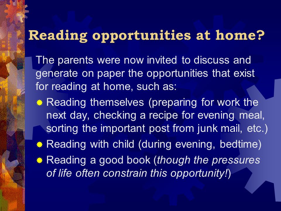 Reading opportunities at home? The parents were now invited to discuss and generate on paper the opportunities that exist for reading at home, such as