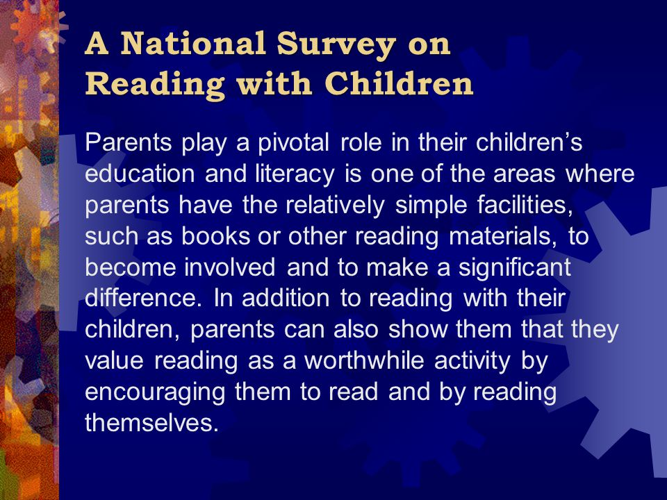 A National Survey on Reading with Children Parents play a pivotal role in their children's education and literacy is one of the areas where parents have the relatively simple facilities, such as books or other reading materials, to become involved and to make a significant difference.