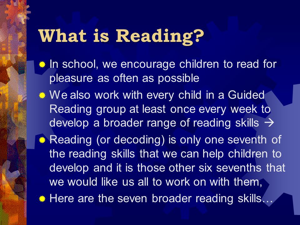 What is Reading?  In school, we encourage children to read for pleasure as often as possible  We also work with every child in a Guided Reading grou