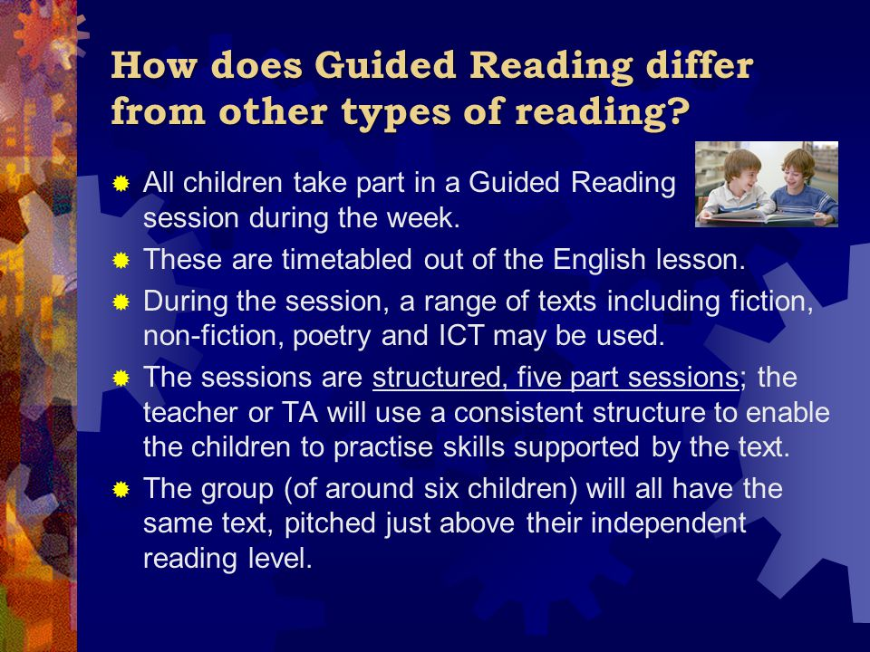 How does Guided Reading differ from other types of reading?  All children take part in a Guided Reading session during the week.  These are timetabl
