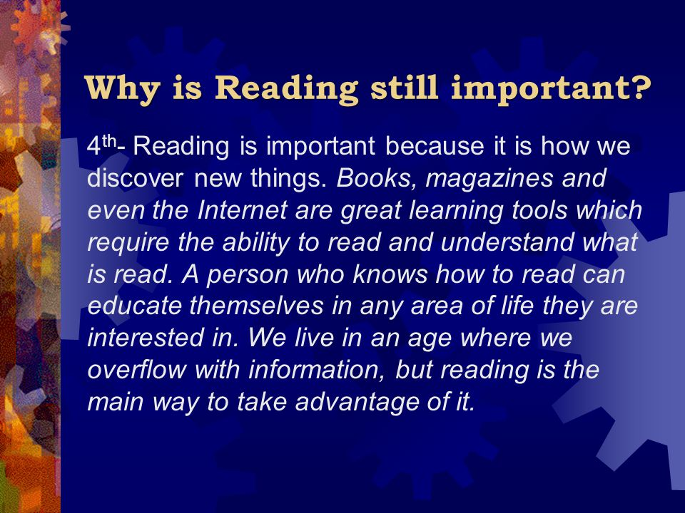 Why is Reading still important? 4 th - Reading is important because it is how we discover new things. Books, magazines and even the Internet are great