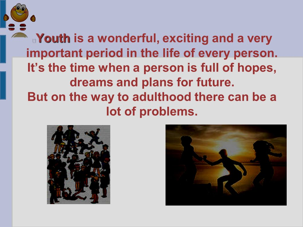Youth Youth is a wonderful, exciting and a very important period in the life of every person.