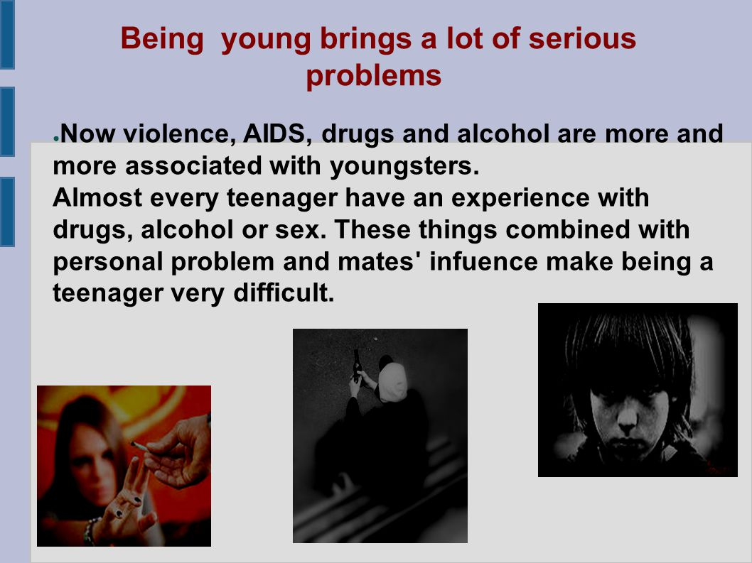 Being young brings a lot of serious problems ● Now violence, AIDS, drugs and alcohol are more and more associated with youngsters.