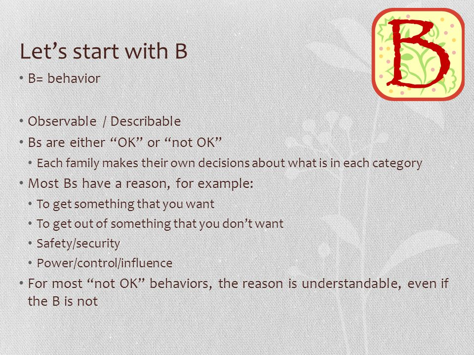 Let's start with B B= behavior Observable / Describable Bs are either OK or not OK Each family makes their own decisions about what is in each category Most Bs have a reason, for example: To get something that you want To get out of something that you don't want Safety/security Power/control/influence For most not OK behaviors, the reason is understandable, even if the B is not