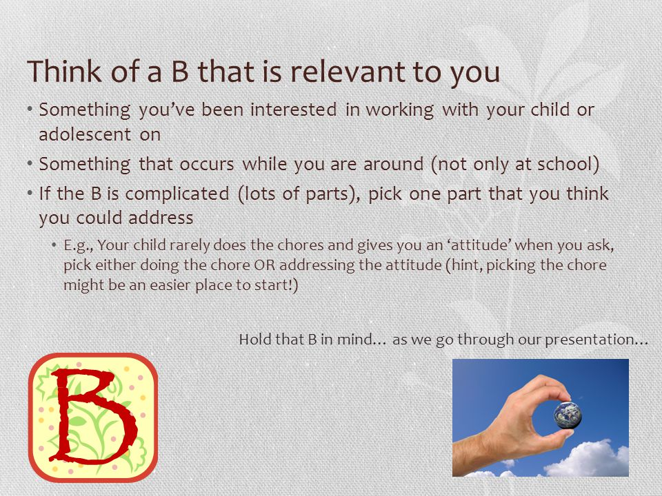Think of a B that is relevant to you Something you've been interested in working with your child or adolescent on Something that occurs while you are around (not only at school) If the B is complicated (lots of parts), pick one part that you think you could address E.g., Your child rarely does the chores and gives you an 'attitude' when you ask, pick either doing the chore OR addressing the attitude (hint, picking the chore might be an easier place to start!) Hold that B in mind… as we go through our presentation…