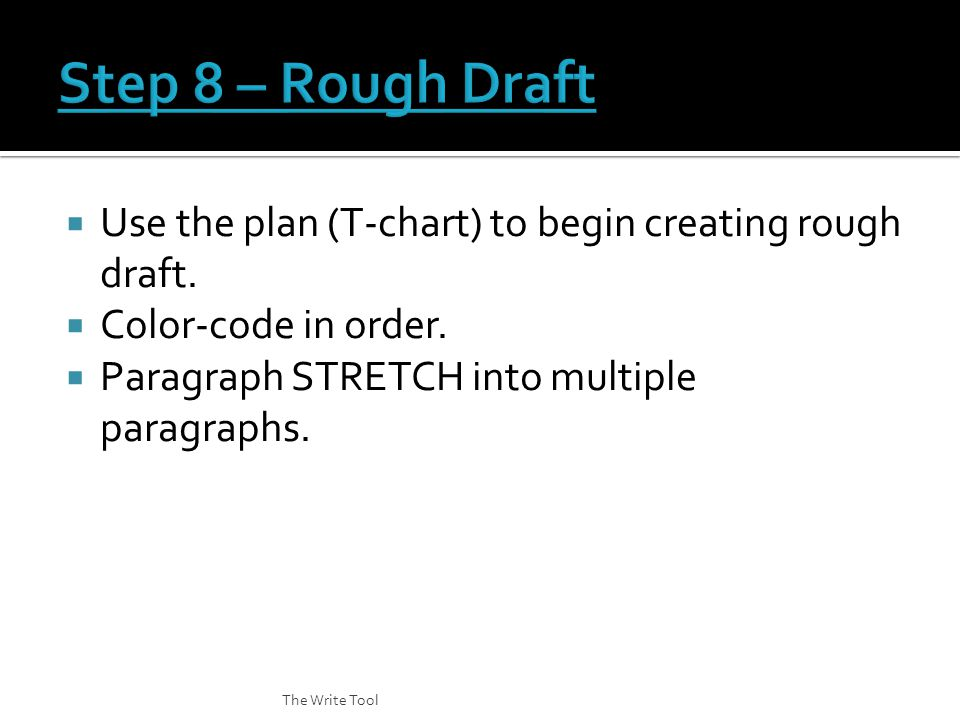  Use the plan (T-chart) to begin creating rough draft.  Color-code in order.  Paragraph STRETCH into multiple paragraphs. The Write Tool