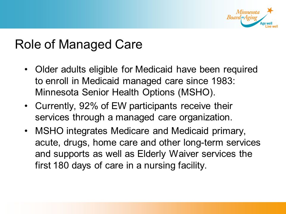 Role of Managed Care Older adults eligible for Medicaid have been required to enroll in Medicaid managed care since 1983: Minnesota Senior Health Options (MSHO).