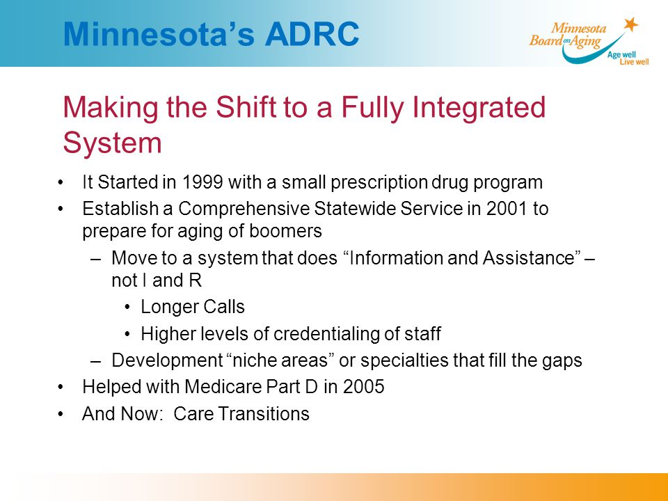 Minnesota's ADRC Making the Shift to a Fully Integrated System It Started in 1999 with a small prescription drug program Establish a Comprehensive Statewide Service in 2001 to prepare for aging of boomers –Move to a system that does Information and Assistance – not I and R Longer Calls Higher levels of credentialing of staff –Development niche areas or specialties that fill the gaps Helped with Medicare Part D in 2005 And Now: Care Transitions