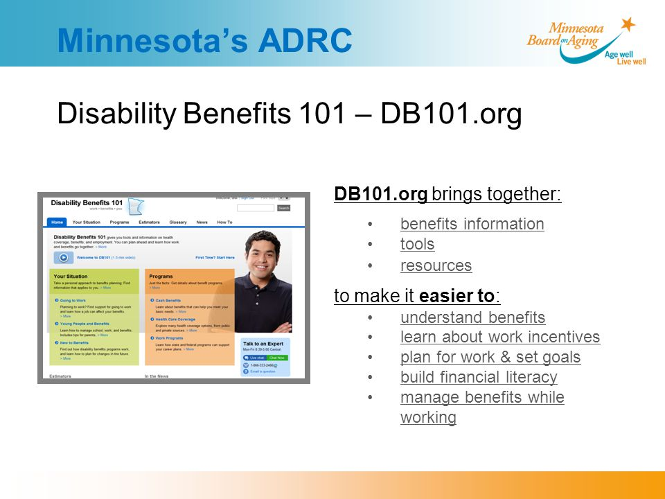 Minnesota's ADRC Disability Benefits 101 – DB101.org DB101.org brings together: benefits information tools resources to make it easier to: understand benefits learn about work incentives plan for work & set goals build financial literacy manage benefits while working